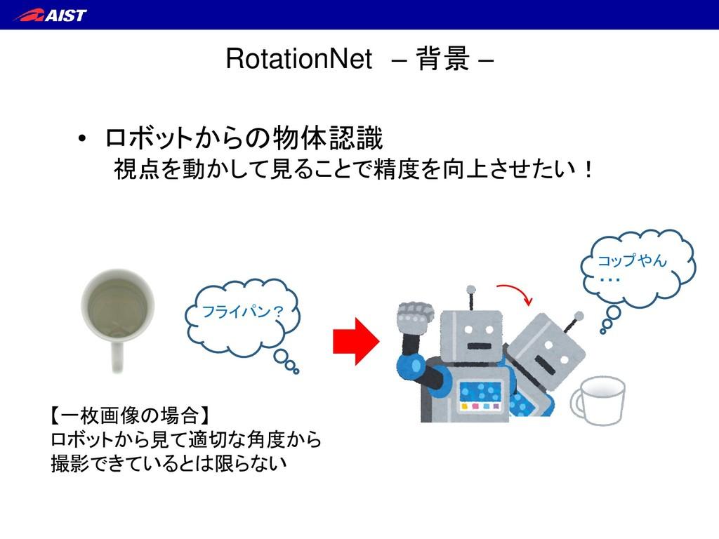 RotationNet – 背景 – 【一枚画像の場合】 ロボットから見て適切な角度から 撮影...