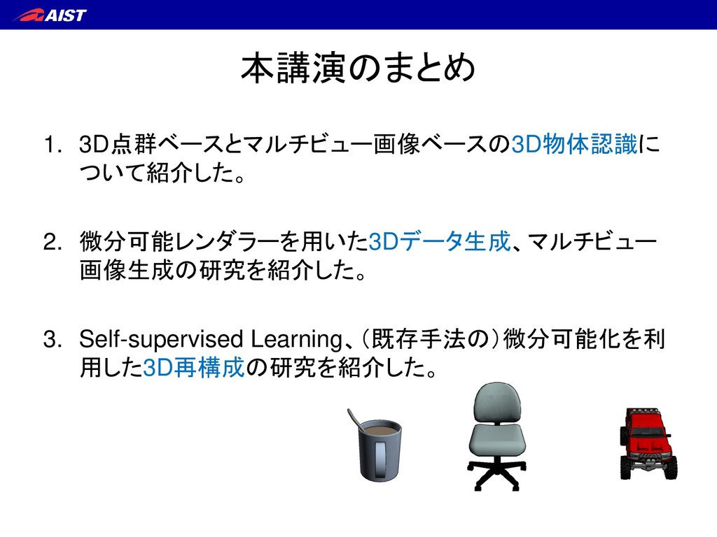 本講演のまとめ 1. 3D点群ベースとマルチビュー画像ベースの3D物体認識に ついて紹介した。...