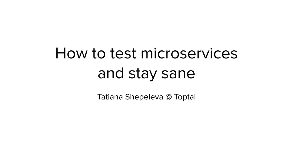 How to test microservices and stay sane Tatiana...