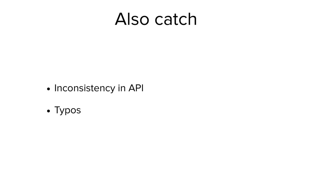 Also catch • Inconsistency in API • Typos
