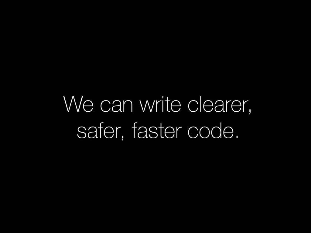 We can write clearer, safer, faster code.