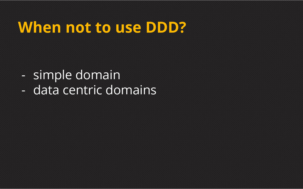 When not to use DDD? - simple domain - data cen...