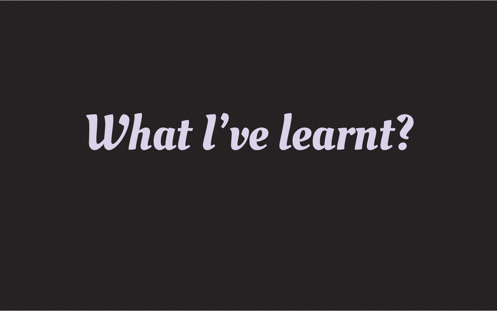 What I've learnt?