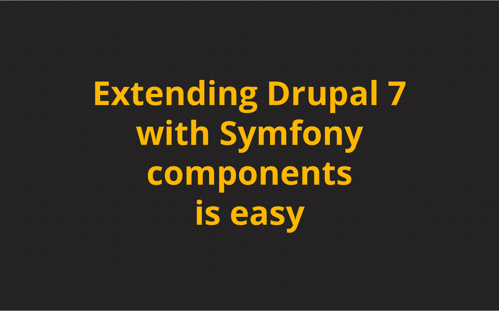 Extending Drupal 7 with Symfony components is e...