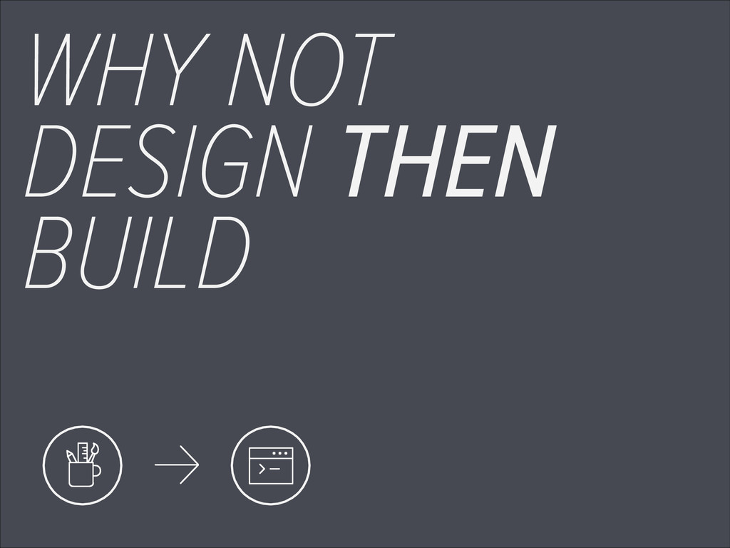 WHY NOT DESIGN THEN BUILD