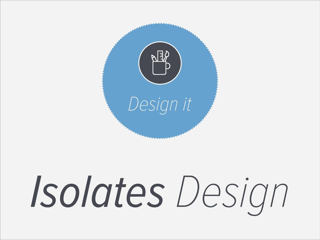 Design it Isolates Design