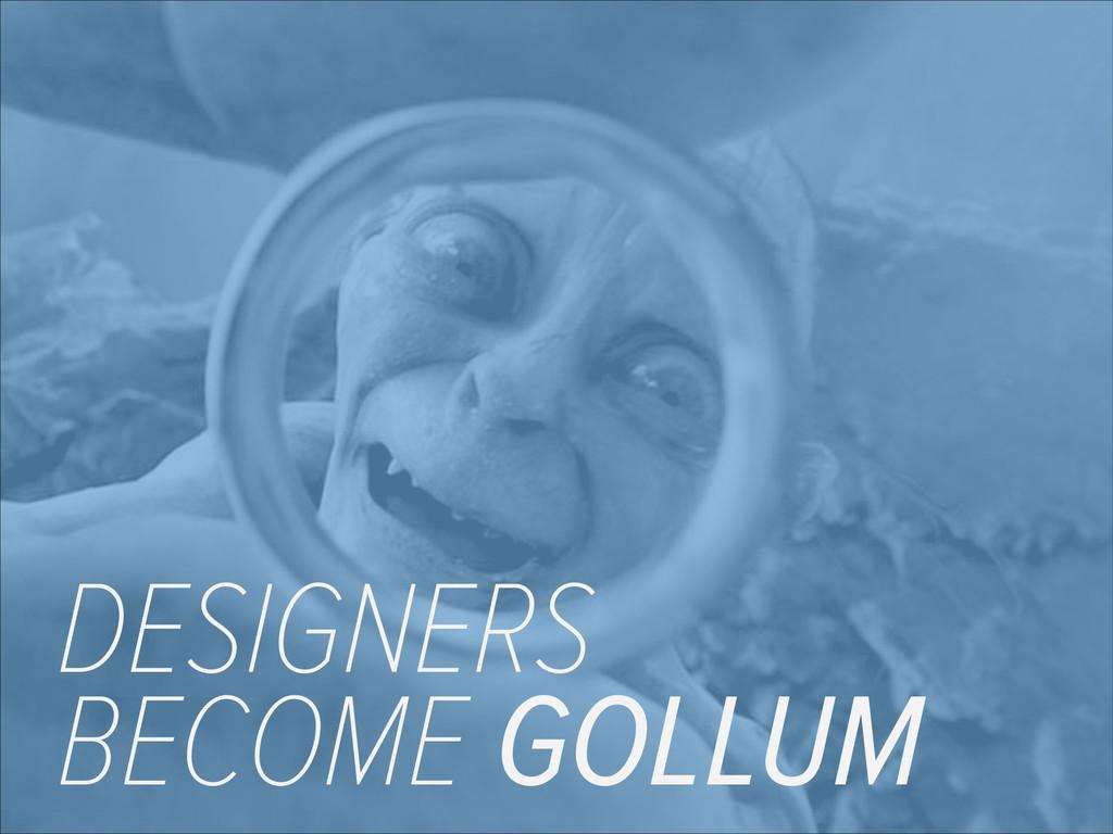 DESIGNERS BECOME GOLLUM