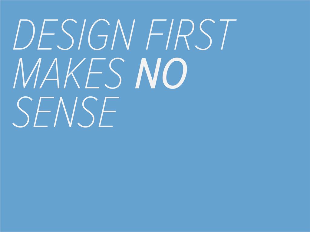 DESIGN FIRST MAKES NO SENSE