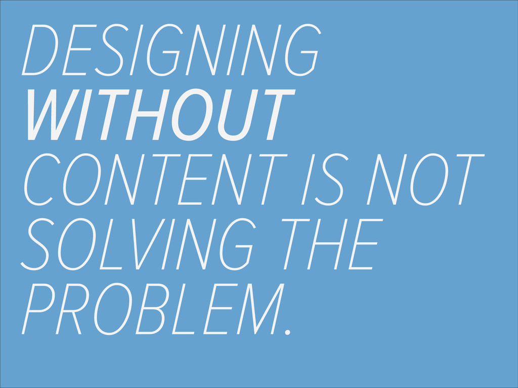 DESIGNING WITHOUT CONTENT IS NOT SOLVING THE PR...