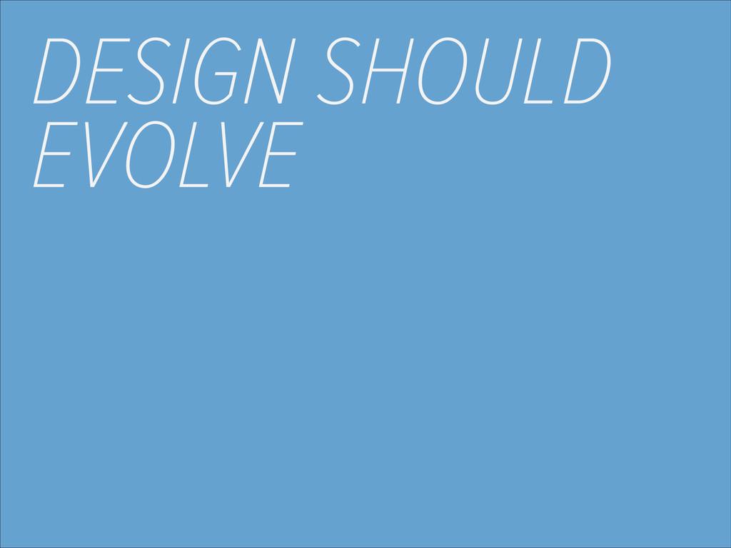 DESIGN SHOULD EVOLVE