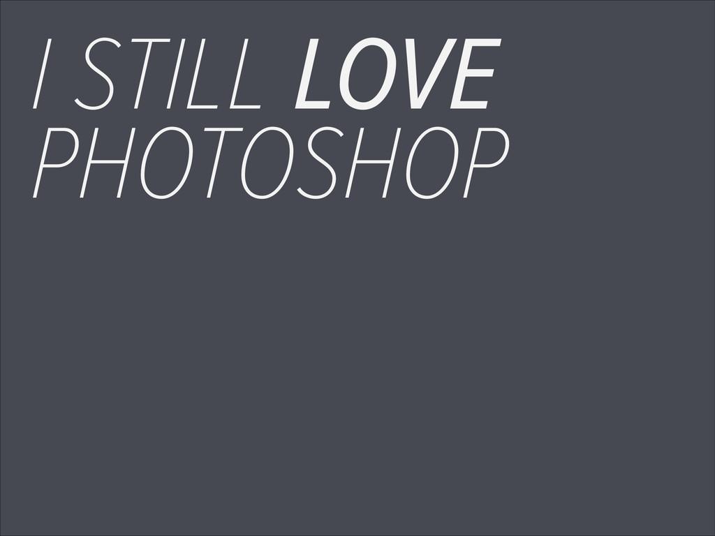 I STILL LOVE PHOTOSHOP