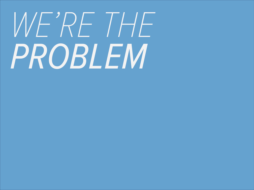 WE'RE THE PROBLEM