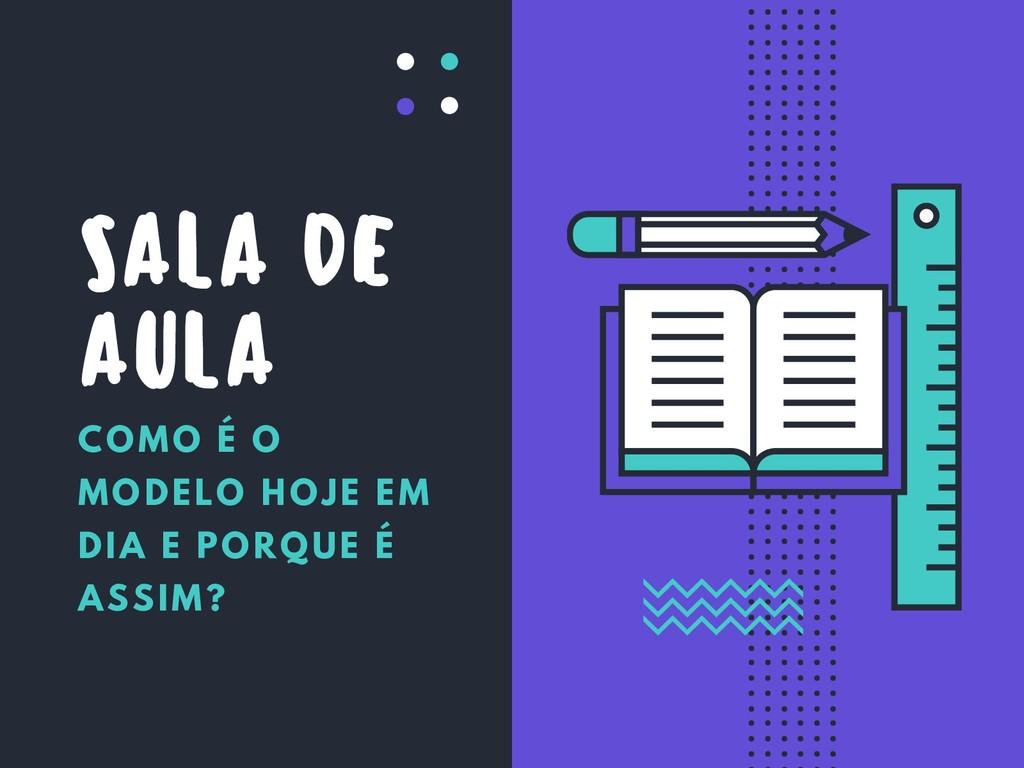 SALA DE AULA COMO É O MODELO HOJE EM DIA E PORQ...