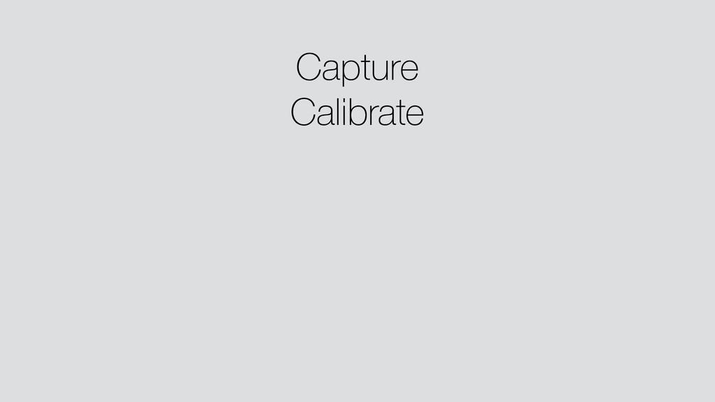 Capture Calibrate ! ! ! !