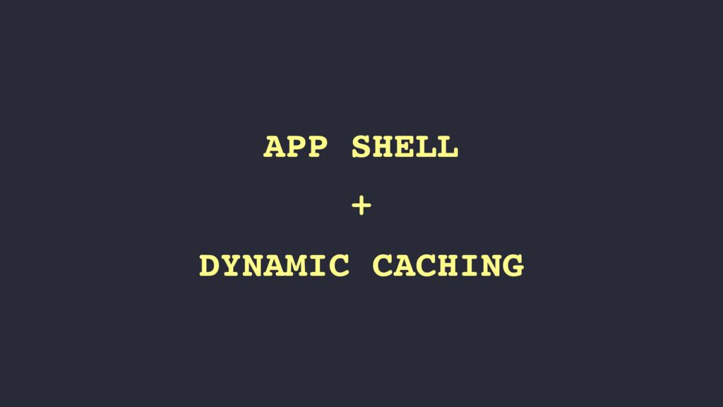 APP SHELL + DYNAMIC CACHING