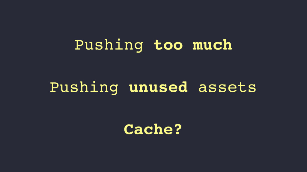 Pushing too much Pushing unused assets Cache?