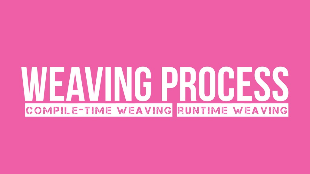 Weaving process Compile-time weaving runtime we...