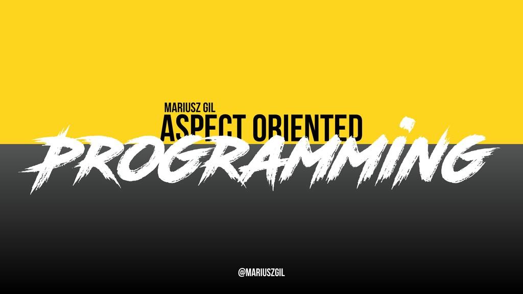 Aspect oriented Mariusz Gil @mariuszgil Program...