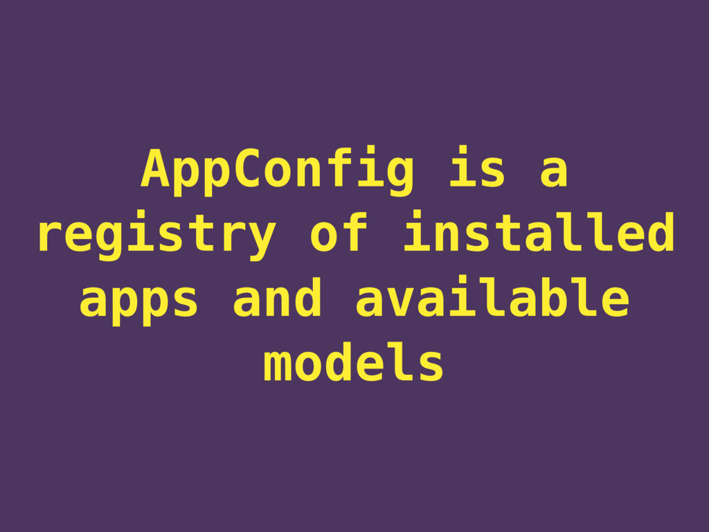 AppConfig is a registry of installed apps and a...
