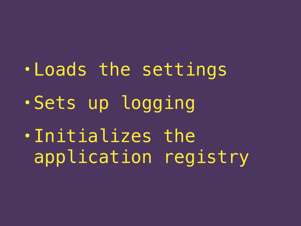 • Loads the settings • Sets up logging • Initia...