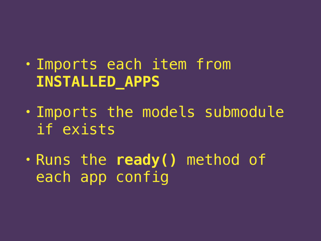 • Imports each item from INSTALLED_APPS • Impor...