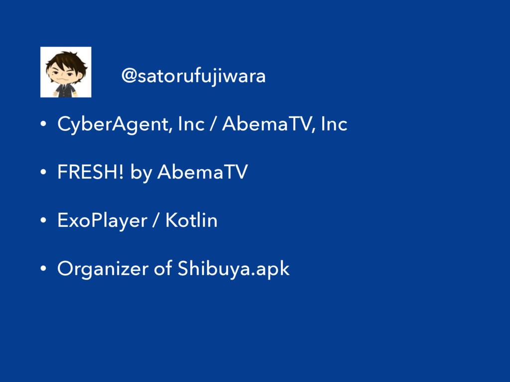 • @satorufujiwara • CyberAgent, Inc / AbemaTV, ...