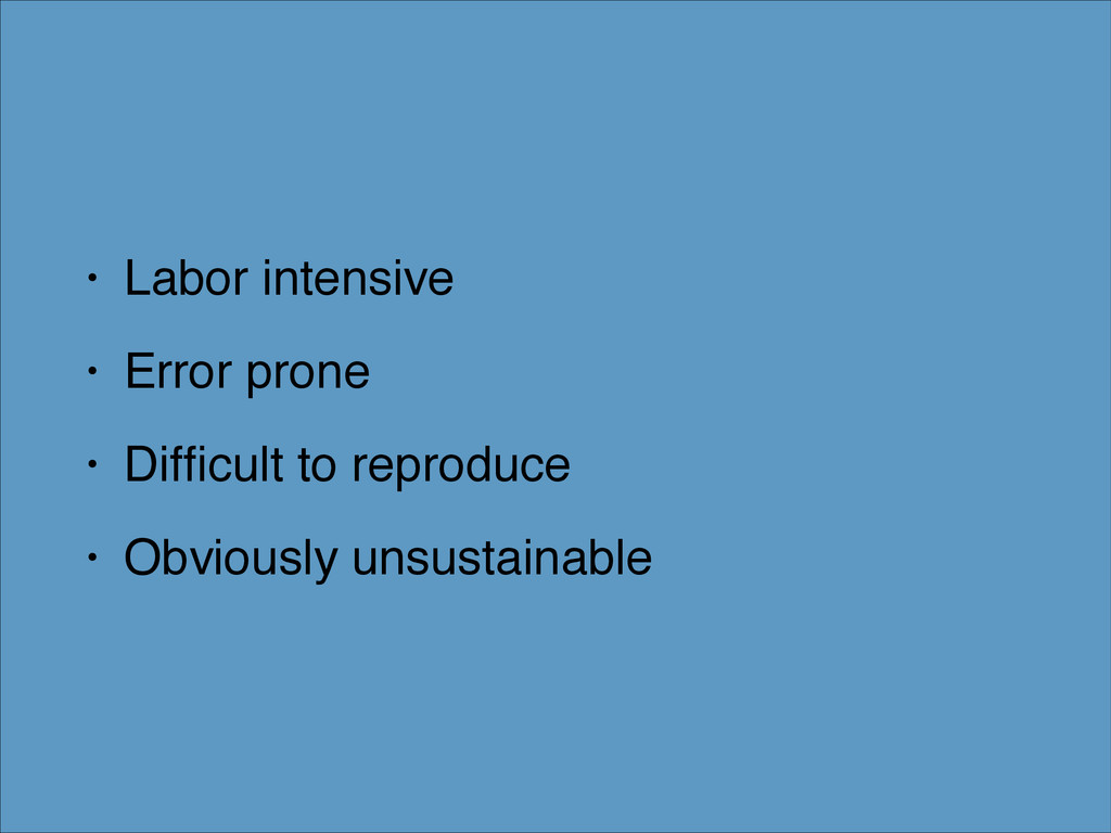 • Labor intensive! • Error prone! • Difficult to...