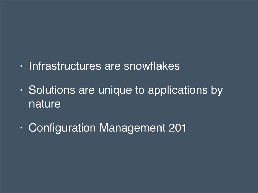 • Infrastructures are snowflakes! • Solutions ar...