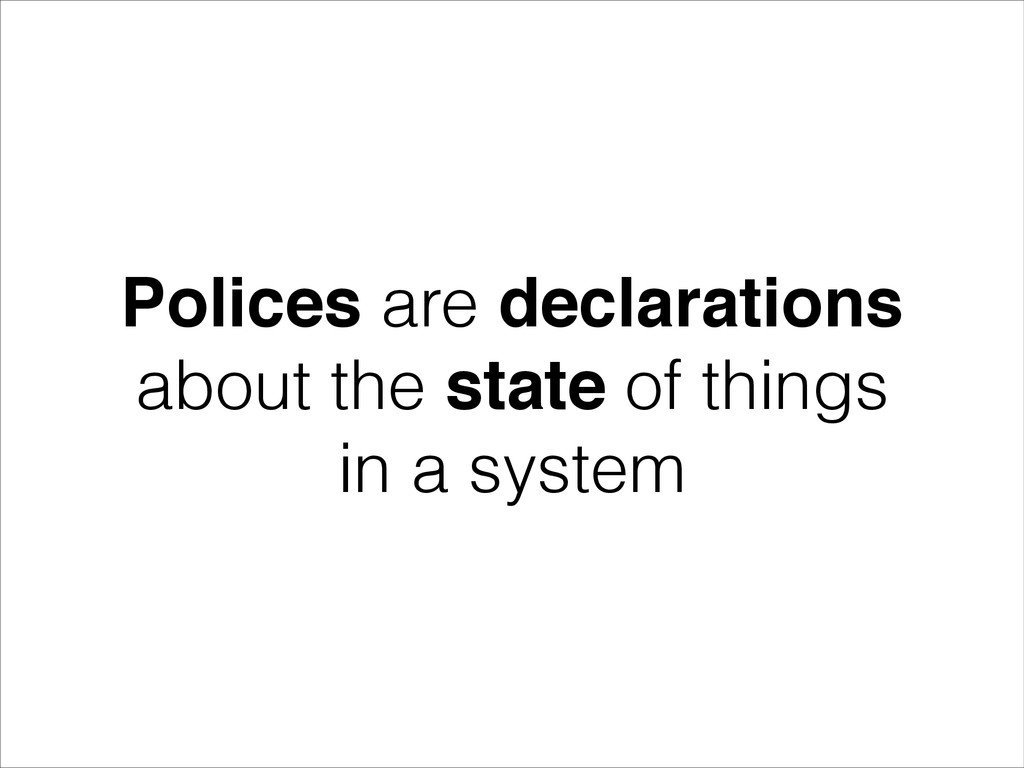 Polices are declarations about the state of thi...
