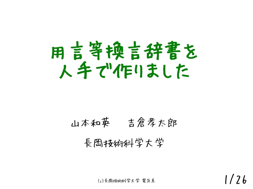(c)長岡技術科学大学 電気系 1/26 用言等換言辞書を 人手で作りました 山本和英 吉倉孝...