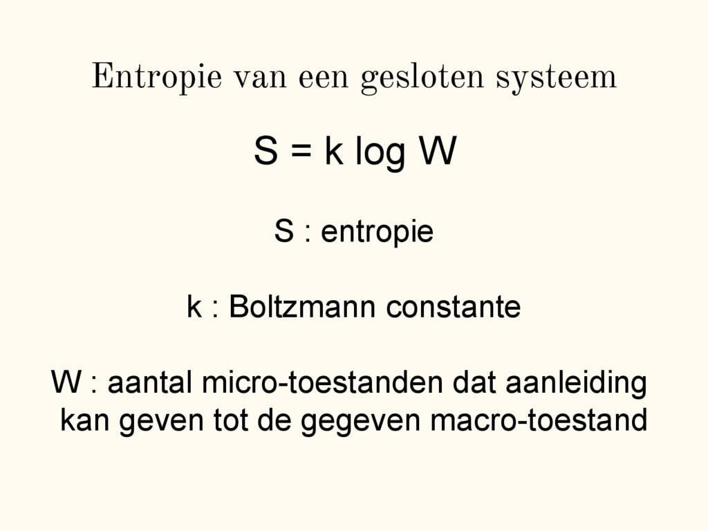 Entropie van een gesloten systeem S = k log W S...