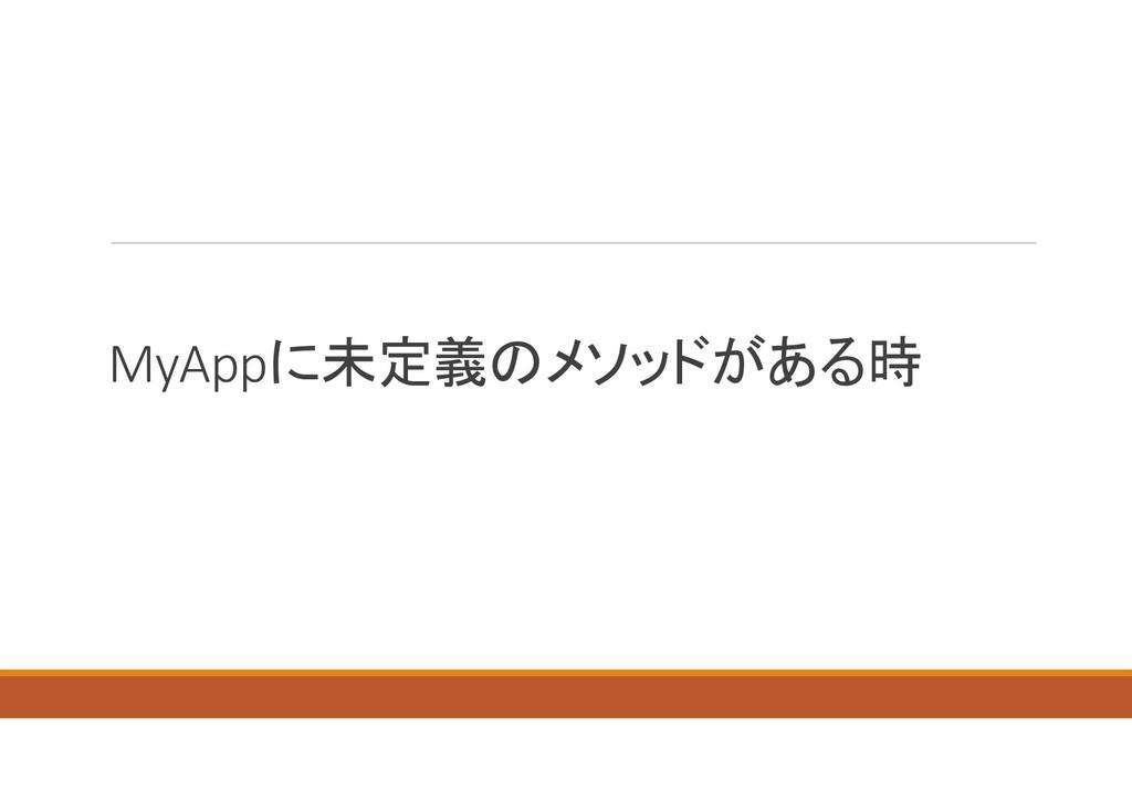MyAppに未定義のメソッドがある時