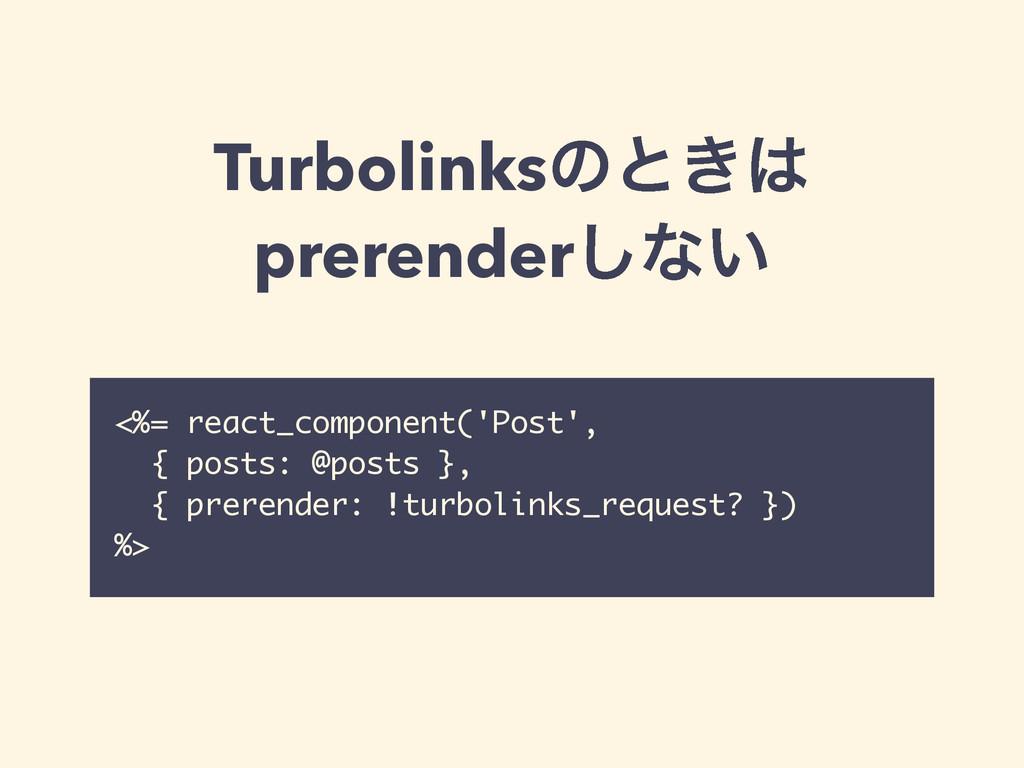Turbolinksͷͱ͖ prerender͠ͳ͍ <%= react_component...