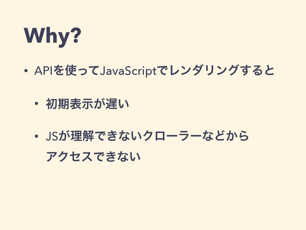 Why? • APIΛͬͯJavaScriptͰϨϯμϦϯά͢Δͱ • ॳظද͕͍ࣔ • ...