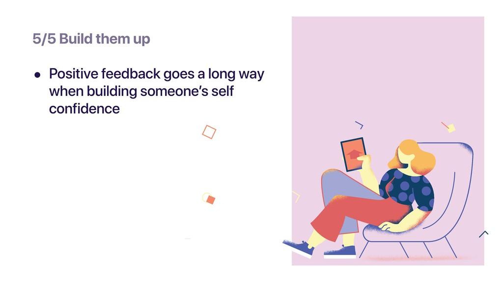 • Positive feedback goes a long way when buildi...