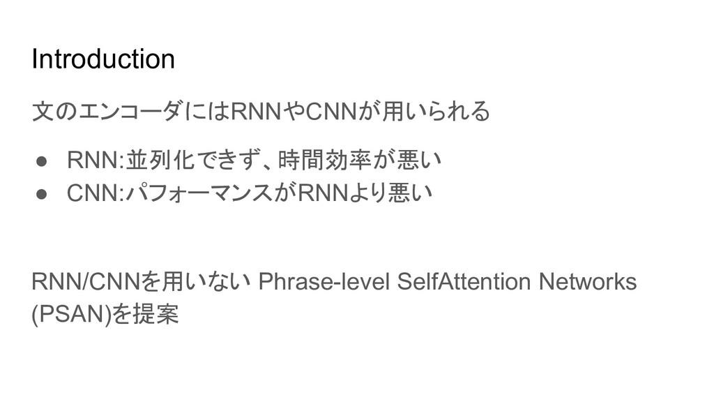Introduction 文のエンコーダにはRNNやCNNが用いられる ● RNN:並列化でき...