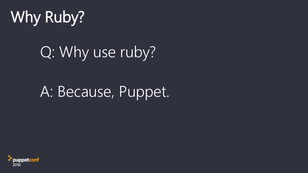 Why Ruby? Q: Why use ruby? A: Because, Puppet.