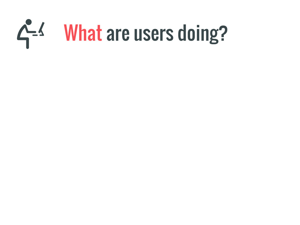 What are users doing?