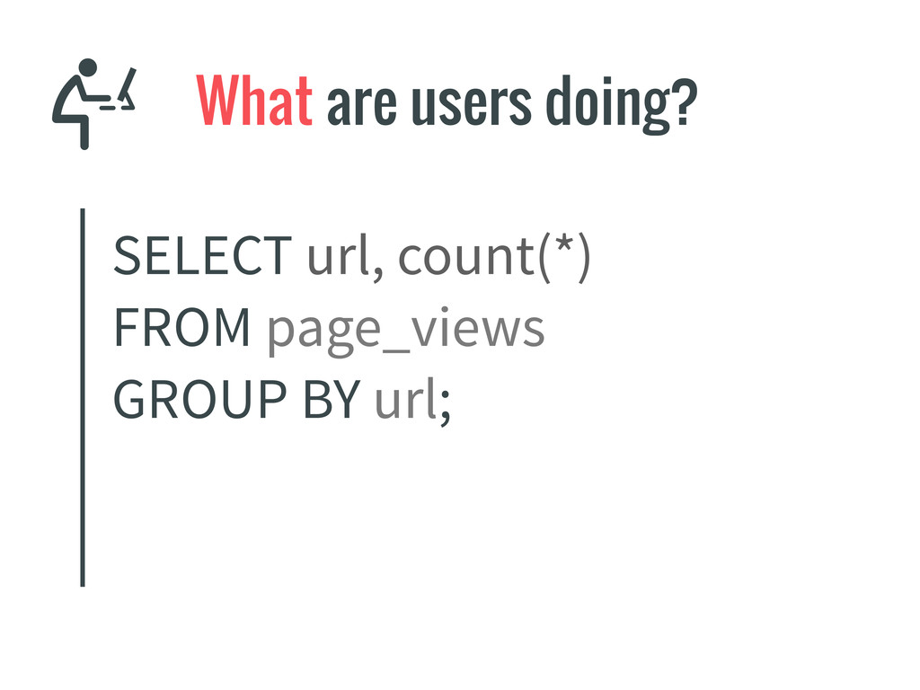 What are users doing? SELECT url, count(*) FROM...