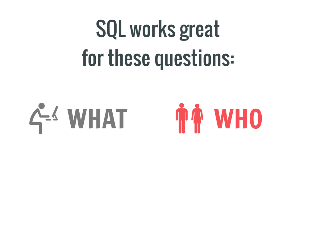 SQL works great for these questions: WHAT WHO