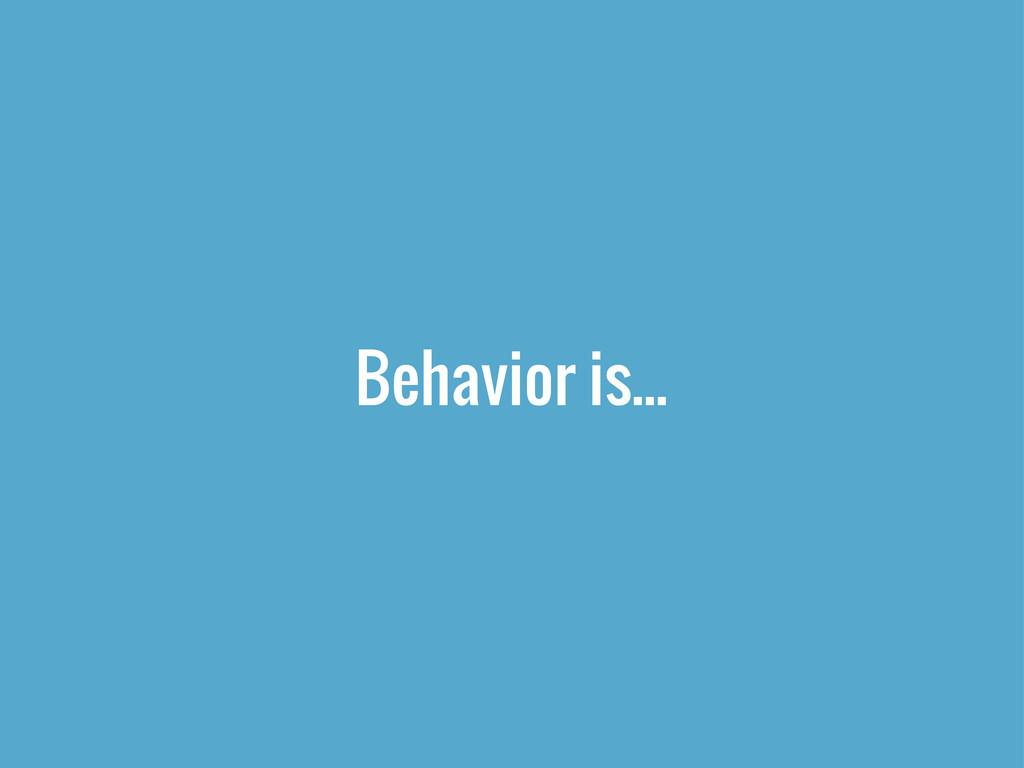 Behavior is...