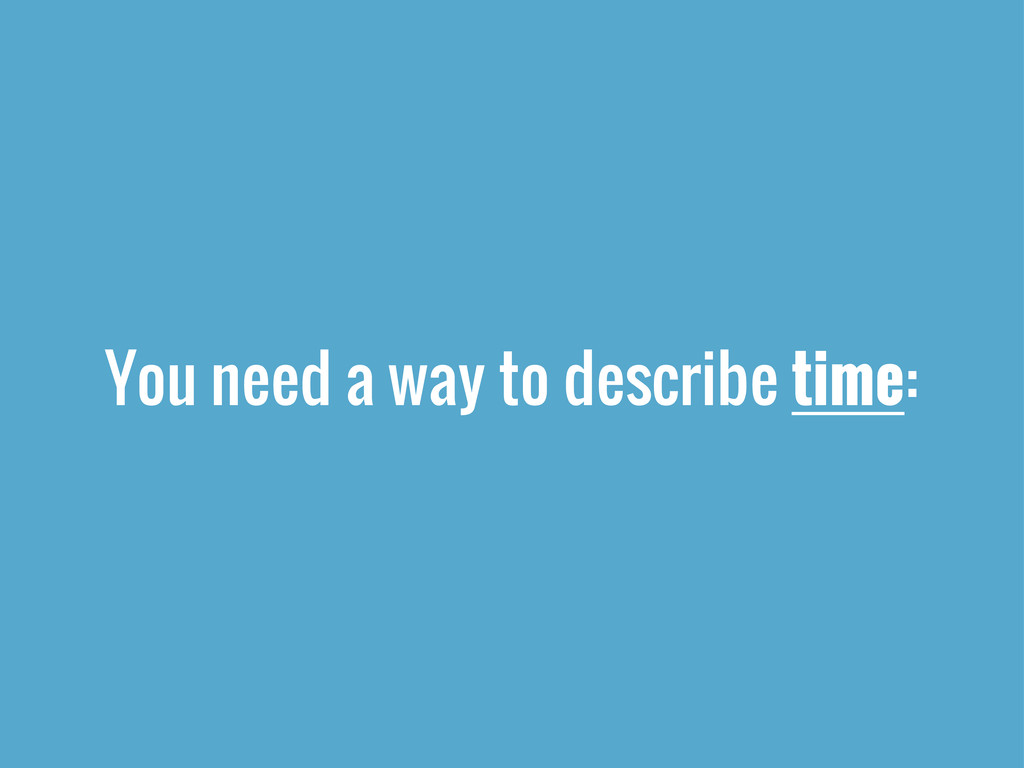 You need a way to describe time: