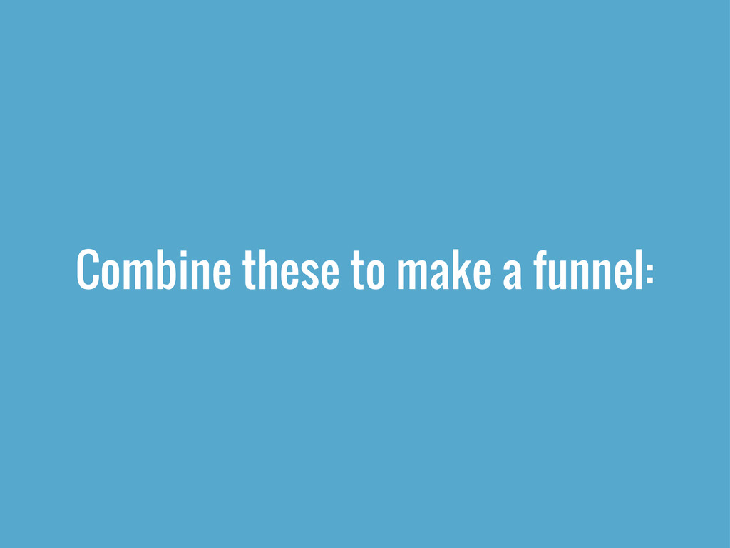 Combine these to make a funnel: