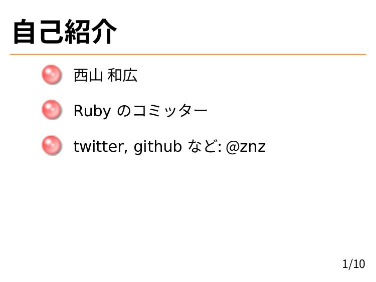 自己紹介 西山 和広 Ruby のコミッター twitter, github など: @znz...
