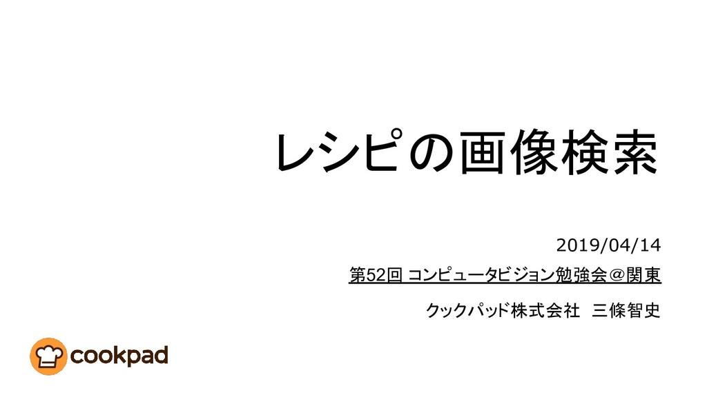 レシピの画像検索 クックパッド株式会社 三條智史 第52回 コンピュータビジョン勉強会@関東 ...