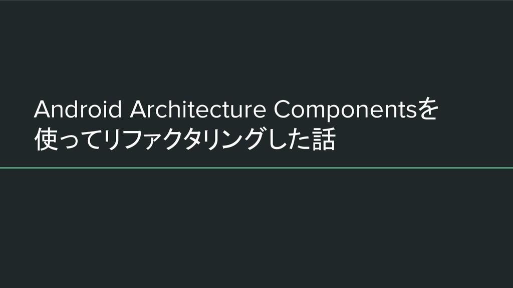 Android Architecture Componentsを 使ってリファクタリングした話