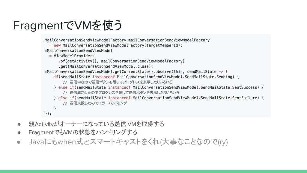 FragmentでVMを使う ● 親Activityがオーナーになっている送信 VMを取得する...