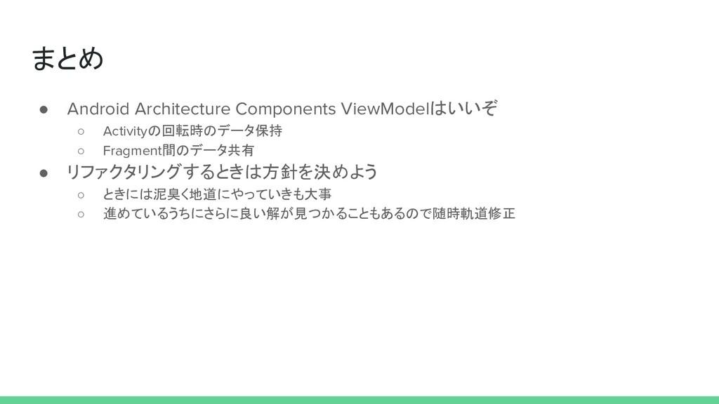 まとめ ● Android Architecture Components ViewModel...