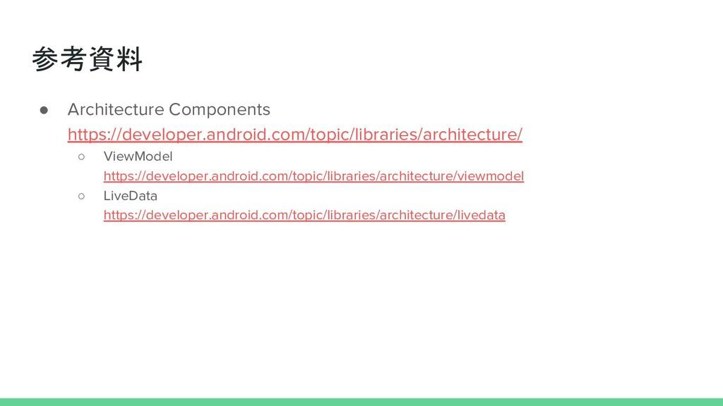 参考資料 ● Architecture Components https://develope...