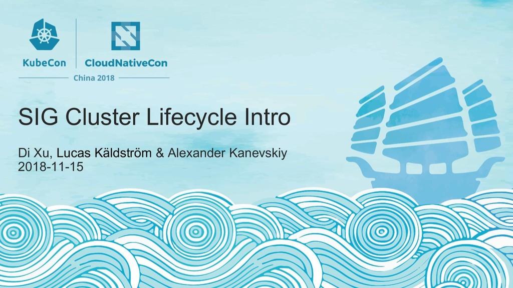SIG Cluster Lifecycle Intro Di Xu, Lucas Käldst...